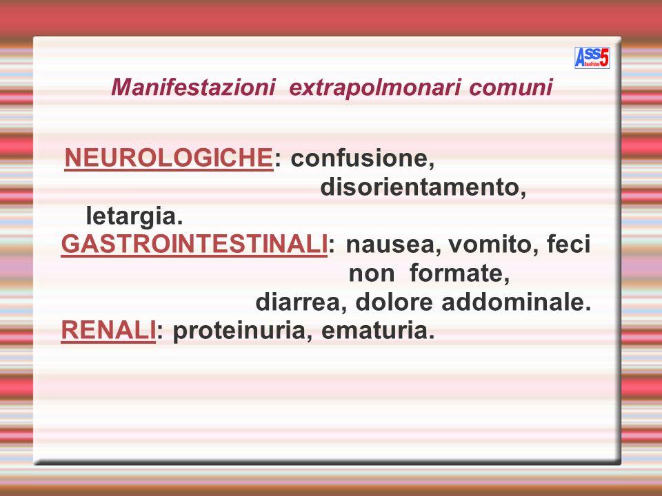 Manifestazioni extrapolmonari comuni NEUROLOGICHE: confusione, disorientamento, letargia. GASTROINTESTINALI: nausea, vomito, feci non formate, diarrea