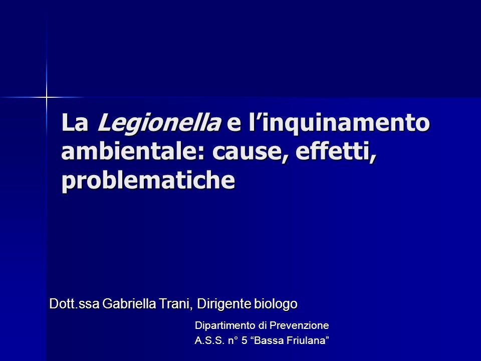 Dott.ssa Gabriella Trani, Dirigente biologo Dipartimento di Prevenzione A.S.S. n° 5 Bassa Friulana La Legionella e linquinamento ambientale: cause, ef