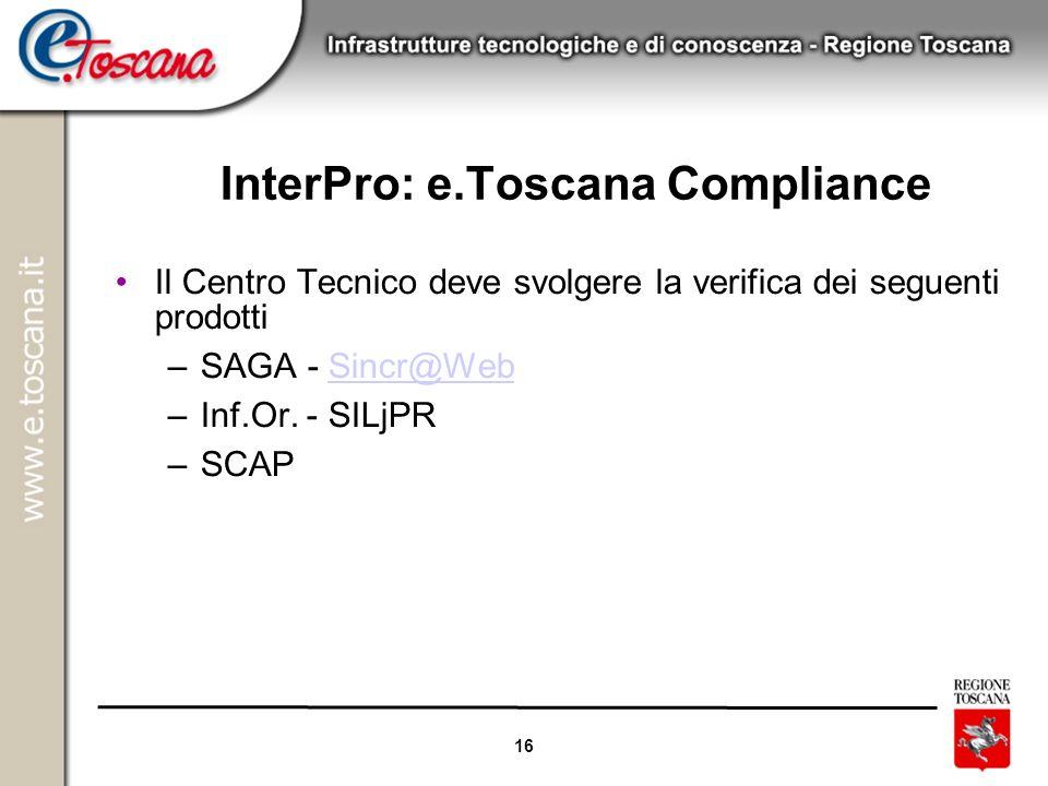 16 InterPro: e.Toscana Compliance Il Centro Tecnico deve svolgere la verifica dei seguenti prodotti –SAGA - Sincr@WebSincr@Web –Inf.Or. - SILjPR –SCAP