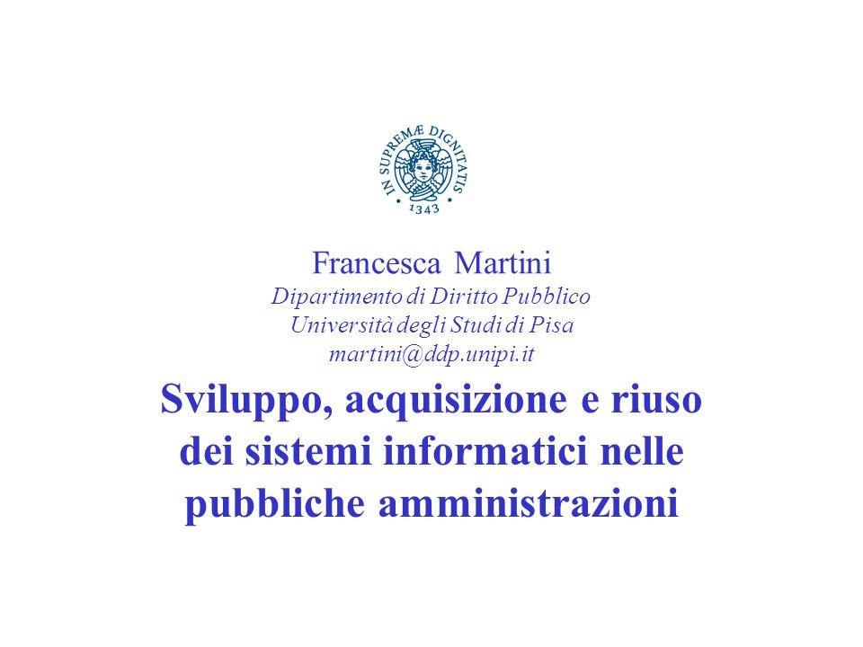 Francesca Martini Dipartimento di Diritto Pubblico Università degli Studi di Pisa martini@ddp.unipi.it Sviluppo, acquisizione e riuso dei sistemi info