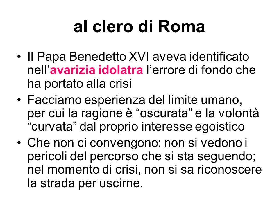 al clero di Roma Il Papa Benedetto XVI aveva identificato nellavarizia idolatra lerrore di fondo che ha portato alla crisi Facciamo esperienza del lim