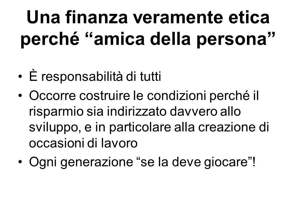 Una finanza veramente etica perché amica della persona È responsabilità di tutti Occorre costruire le condizioni perché il risparmio sia indirizzato d