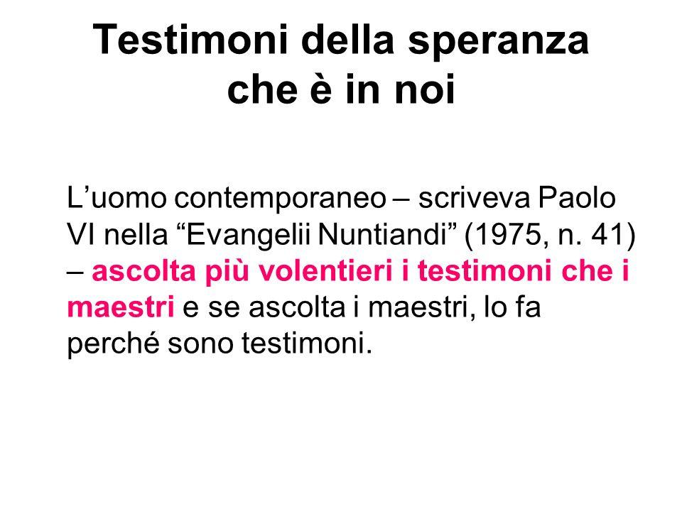 Testimoni della speranza che è in noi Luomo contemporaneo – scriveva Paolo VI nella Evangelii Nuntiandi (1975, n. 41) – ascolta più volentieri i testi