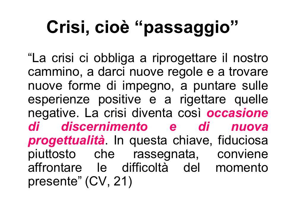 Crisi, cioè passaggio La crisi ci obbliga a riprogettare il nostro cammino, a darci nuove regole e a trovare nuove forme di impegno, a puntare sulle e