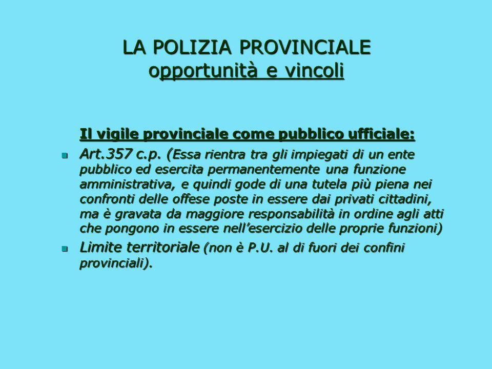 LA POLIZIA PROVINCIALE opportunità e vincoli Il vigile provinciale quale agente di P.S.: Limitazione di carattere territoriale (al di fuori del territ