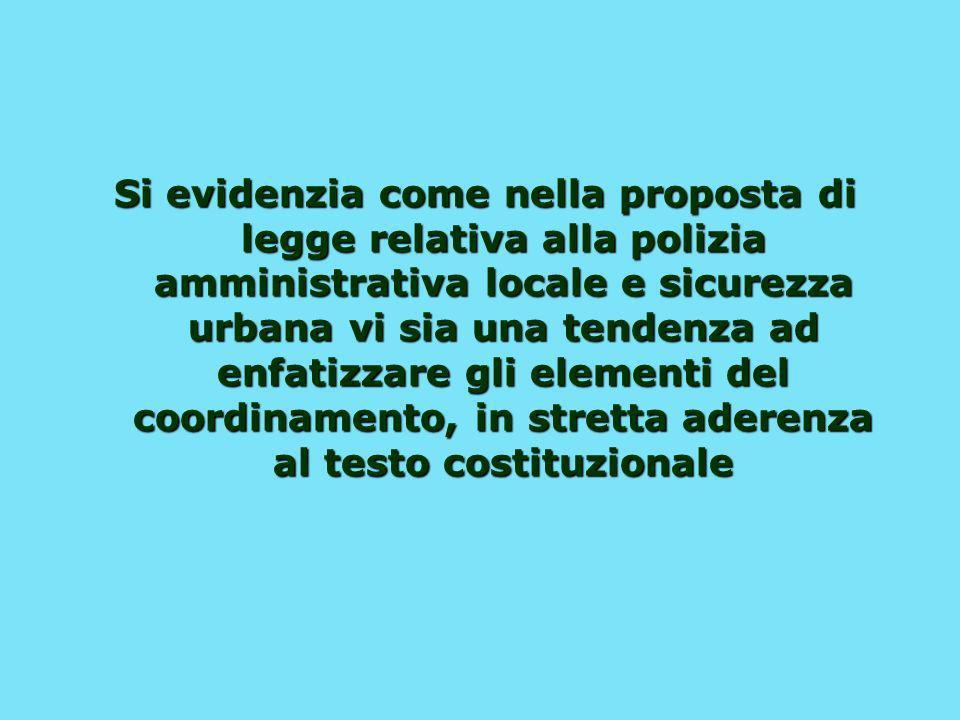 Si evidenzia come nella proposta di legge relativa alla polizia amministrativa locale e sicurezza urbana vi sia una tendenza ad enfatizzare gli elementi del coordinamento, in stretta aderenza al testo costituzionale