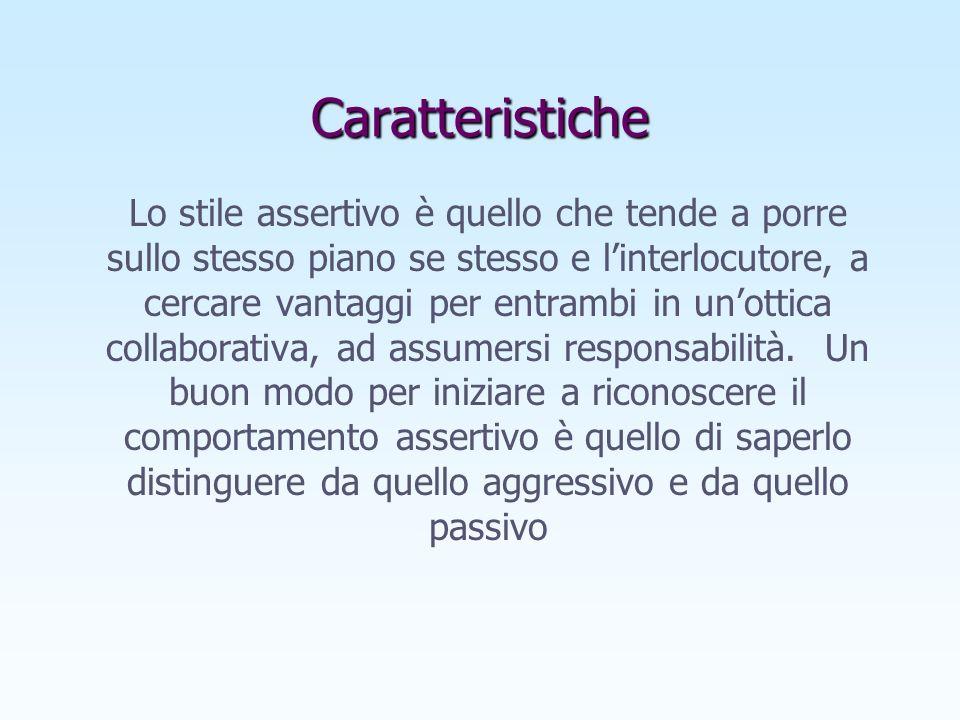 Caratteristiche Lo stile assertivo è quello che tende a porre sullo stesso piano se stesso e linterlocutore, a cercare vantaggi per entrambi in unottica collaborativa, ad assumersi responsabilità.