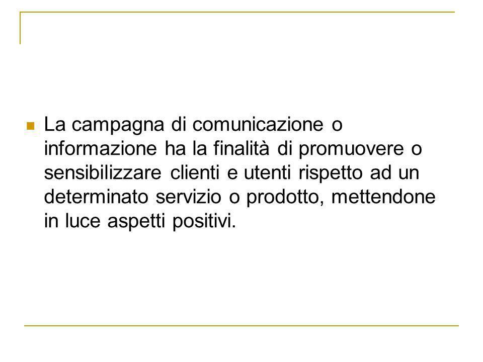 La campagna di comunicazione o informazione ha la finalità di promuovere o sensibilizzare clienti e utenti rispetto ad un determinato servizio o prodo