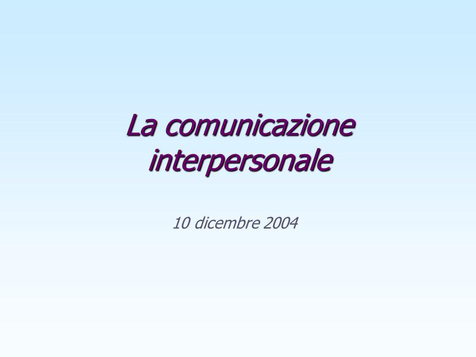 La comunicazione interpersonale 10 dicembre 2004
