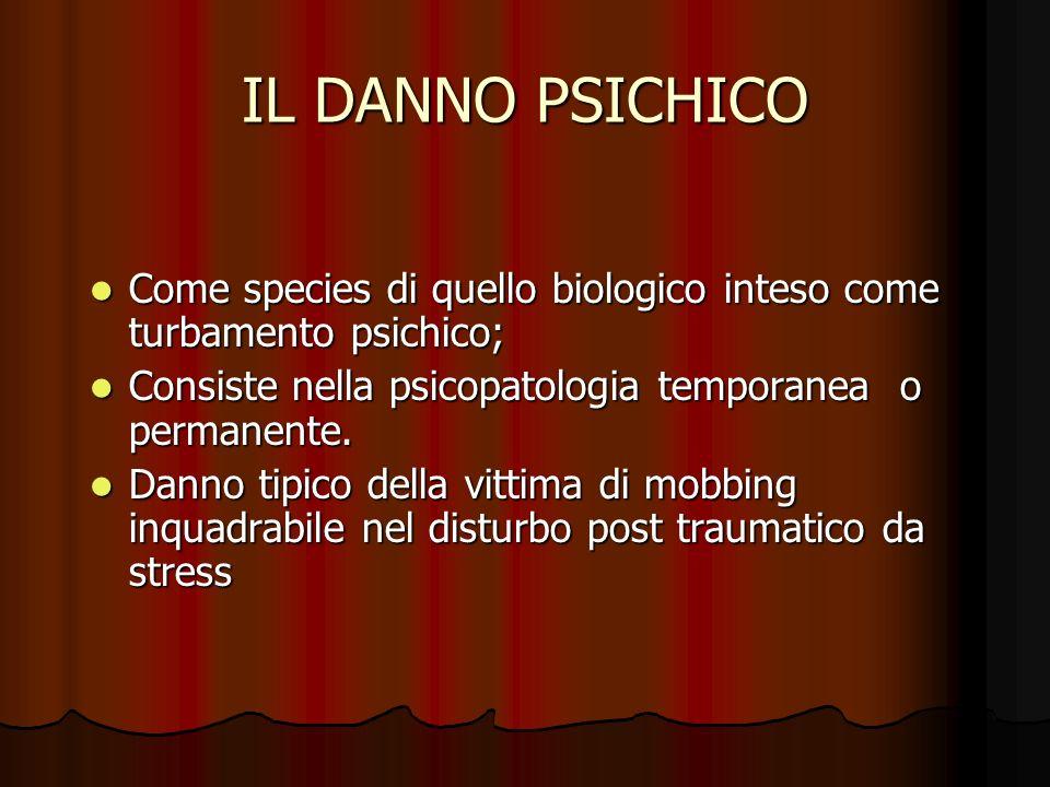 IL DANNO PSICHICO Come species di quello biologico inteso come turbamento psichico; Come species di quello biologico inteso come turbamento psichico; Consiste nella psicopatologia temporanea o permanente.