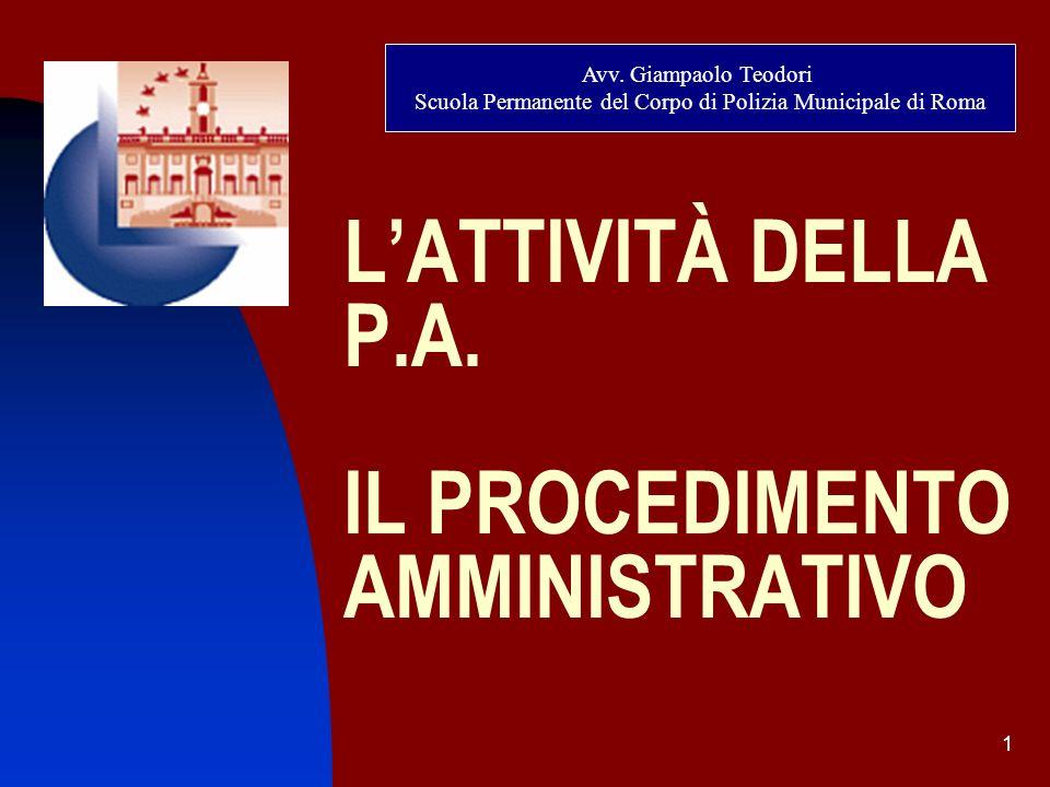 1 LATTIVITÀ DELLA P.A. IL PROCEDIMENTO AMMINISTRATIVO Avv. Giampaolo Teodori Scuola Permanente del Corpo di Polizia Municipale di Roma