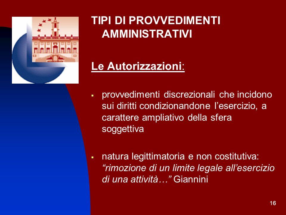 16 TIPI DI PROVVEDIMENTI AMMINISTRATIVI Le Autorizzazioni: provvedimenti discrezionali che incidono sui diritti condizionandone lesercizio, a caratter