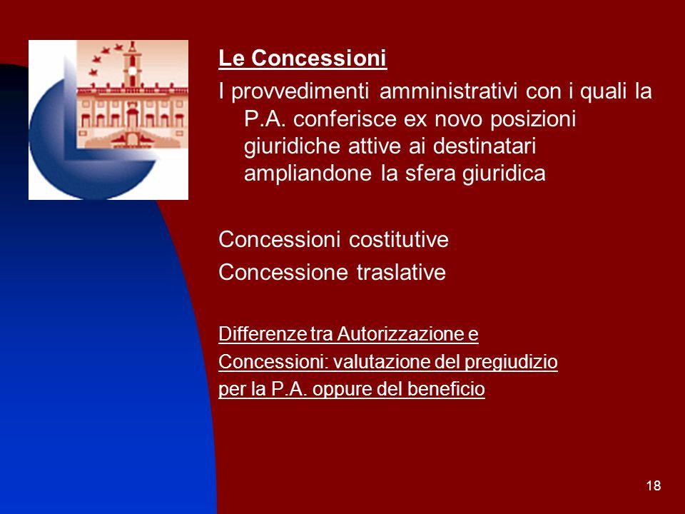 18 Le Concessioni I provvedimenti amministrativi con i quali la P.A. conferisce ex novo posizioni giuridiche attive ai destinatari ampliandone la sfer