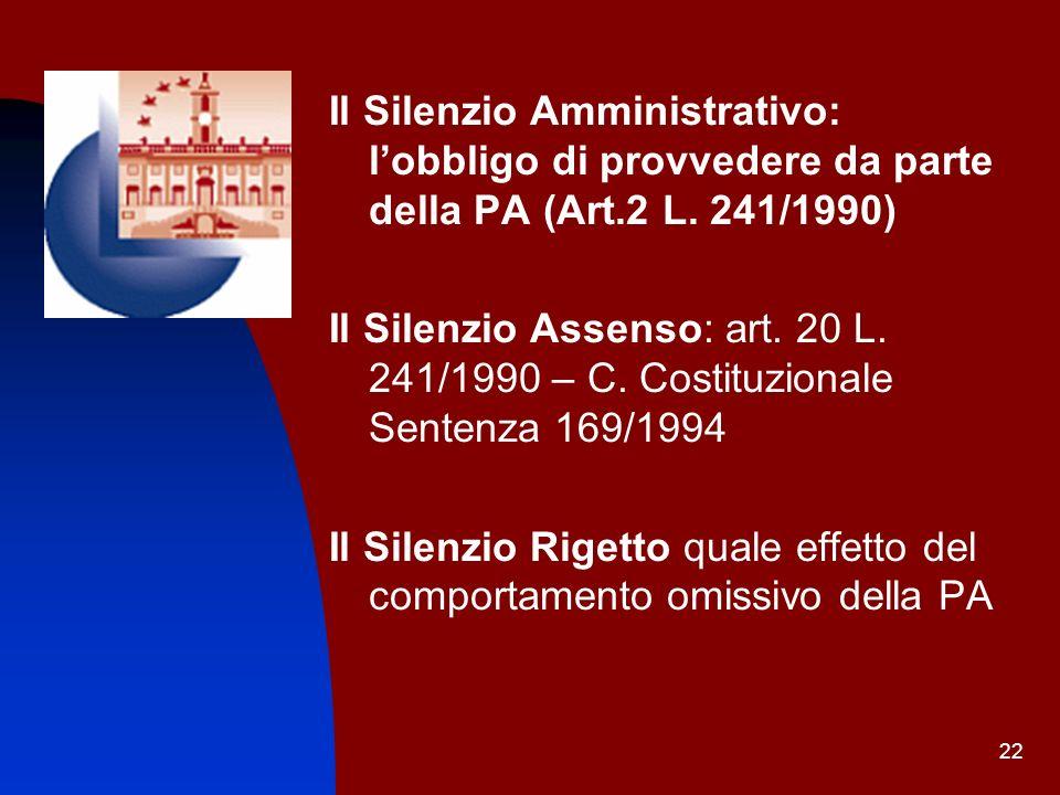 22 Il Silenzio Amministrativo: lobbligo di provvedere da parte della PA (Art.2 L. 241/1990) Il Silenzio Assenso: art. 20 L. 241/1990 – C. Costituziona