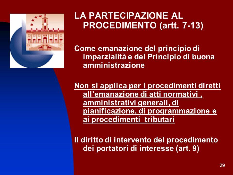 29 LA PARTECIPAZIONE AL PROCEDIMENTO (artt. 7-13) Come emanazione del principio di imparzialità e del Principio di buona amministrazione Non si applic