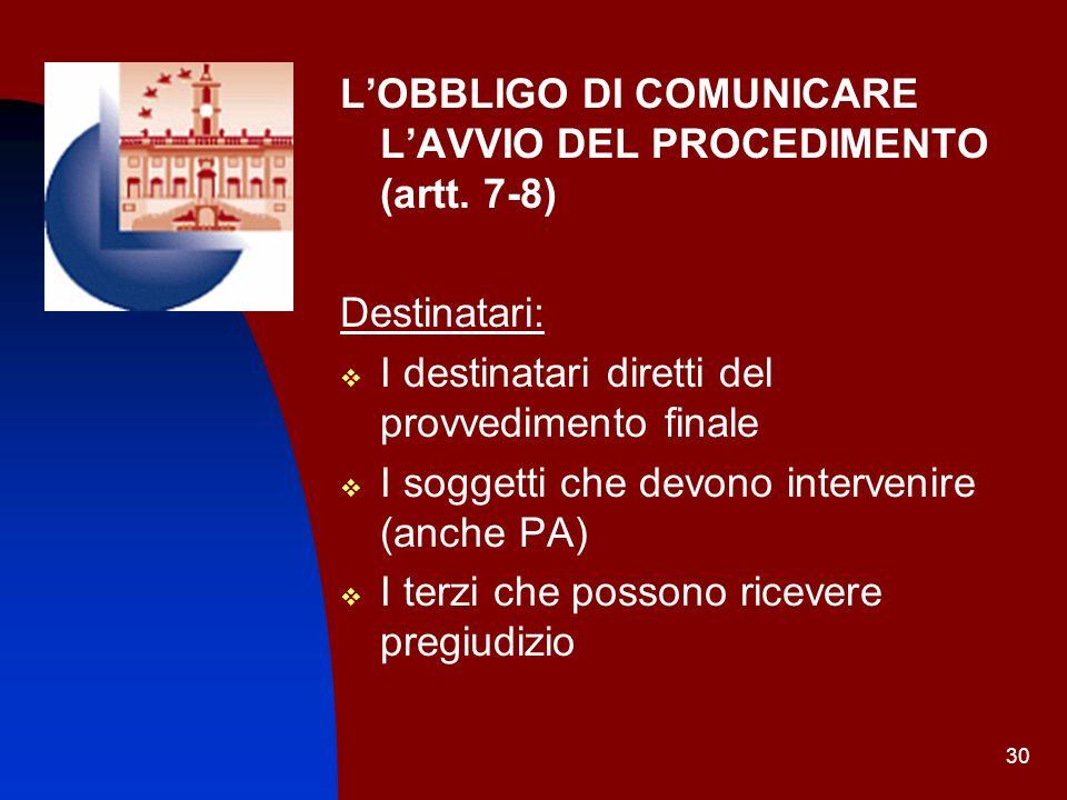 30 LOBBLIGO DI COMUNICARE LAVVIO DEL PROCEDIMENTO (artt. 7-8) Destinatari: I destinatari diretti del provvedimento finale I soggetti che devono interv