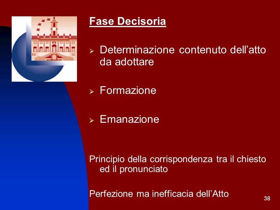 38 Fase Decisoria Determinazione contenuto dellatto da adottare Formazione Emanazione Principio della corrispondenza tra il chiesto ed il pronunciato