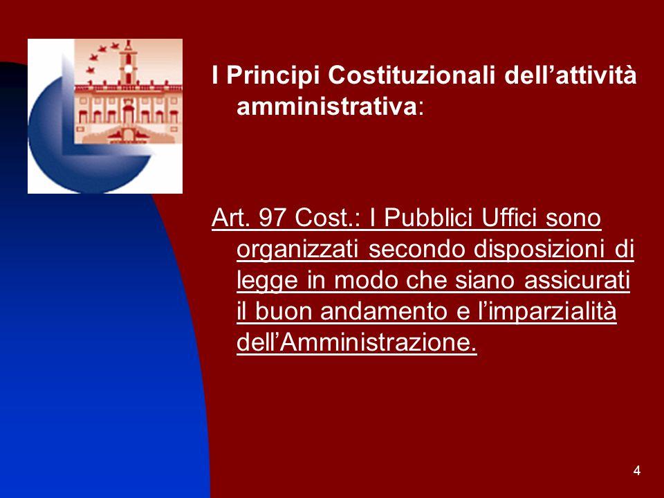 4 I Principi Costituzionali dellattività amministrativa: Art. 97 Cost.: I Pubblici Uffici sono organizzati secondo disposizioni di legge in modo che s