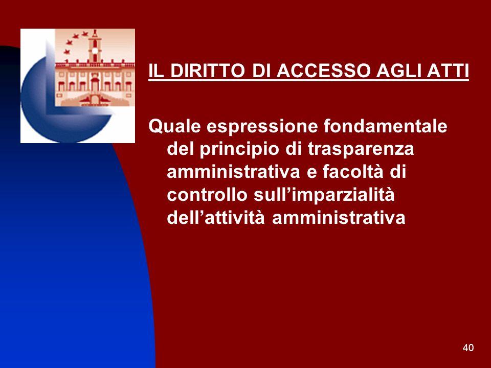 40 IL DIRITTO DI ACCESSO AGLI ATTI Quale espressione fondamentale del principio di trasparenza amministrativa e facoltà di controllo sullimparzialità