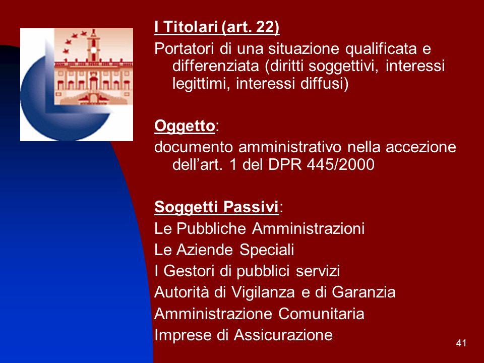 41 I Titolari (art. 22) Portatori di una situazione qualificata e differenziata (diritti soggettivi, interessi legittimi, interessi diffusi) Oggetto: