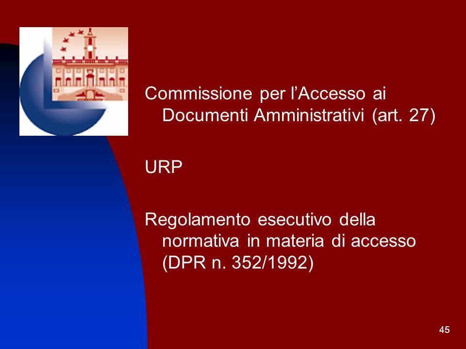 45 Commissione per lAccesso ai Documenti Amministrativi (art. 27) URP Regolamento esecutivo della normativa in materia di accesso (DPR n. 352/1992)