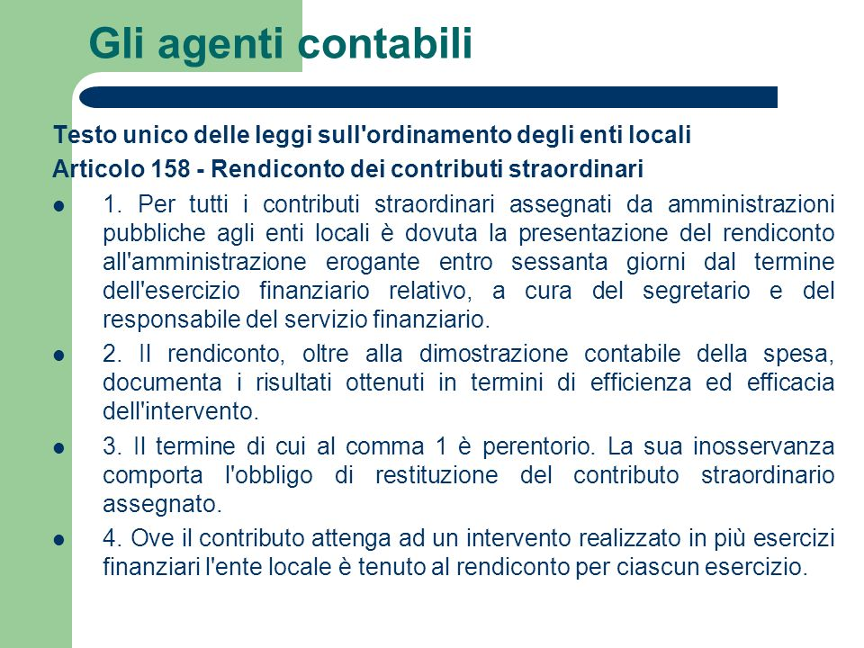 Gli agenti contabili Testo unico delle leggi sull'ordinamento degli enti locali Articolo 158 - Rendiconto dei contributi straordinari 1. Per tutti i c