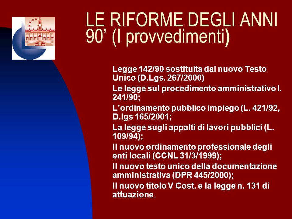 LE RIFORME DEGLI ANNI 90 (I provvedimenti ) 1. Legge 142/90 sostituita dal nuovo Testo Unico (D.Lgs. 267/2000) 2. Le legge sul procedimento amministra