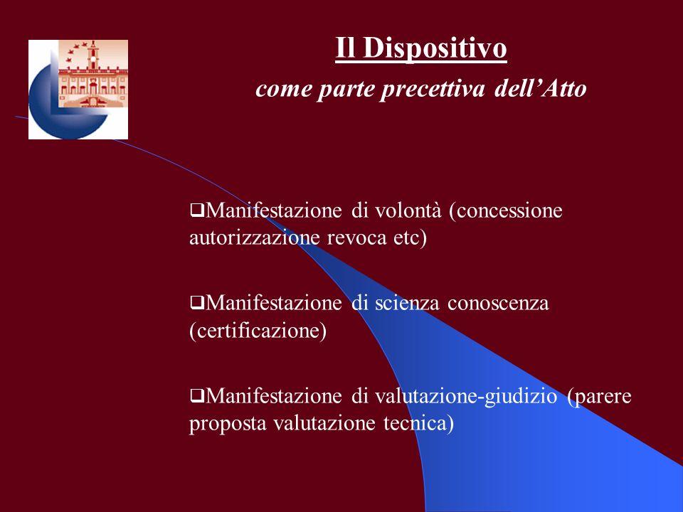 Il Dispositivo come parte precettiva dellAtto Manifestazione di volontà (concessione autorizzazione revoca etc) Manifestazione di scienza conoscenza (