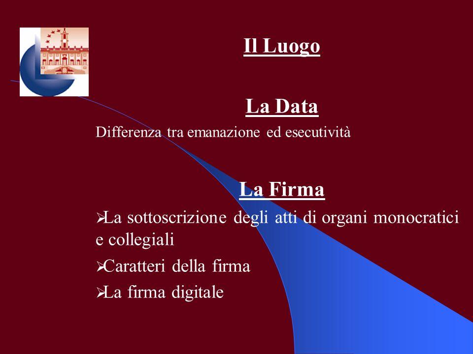 Il Luogo La Data Differenza tra emanazione ed esecutività La Firma La sottoscrizione degli atti di organi monocratici e collegiali Caratteri della fir