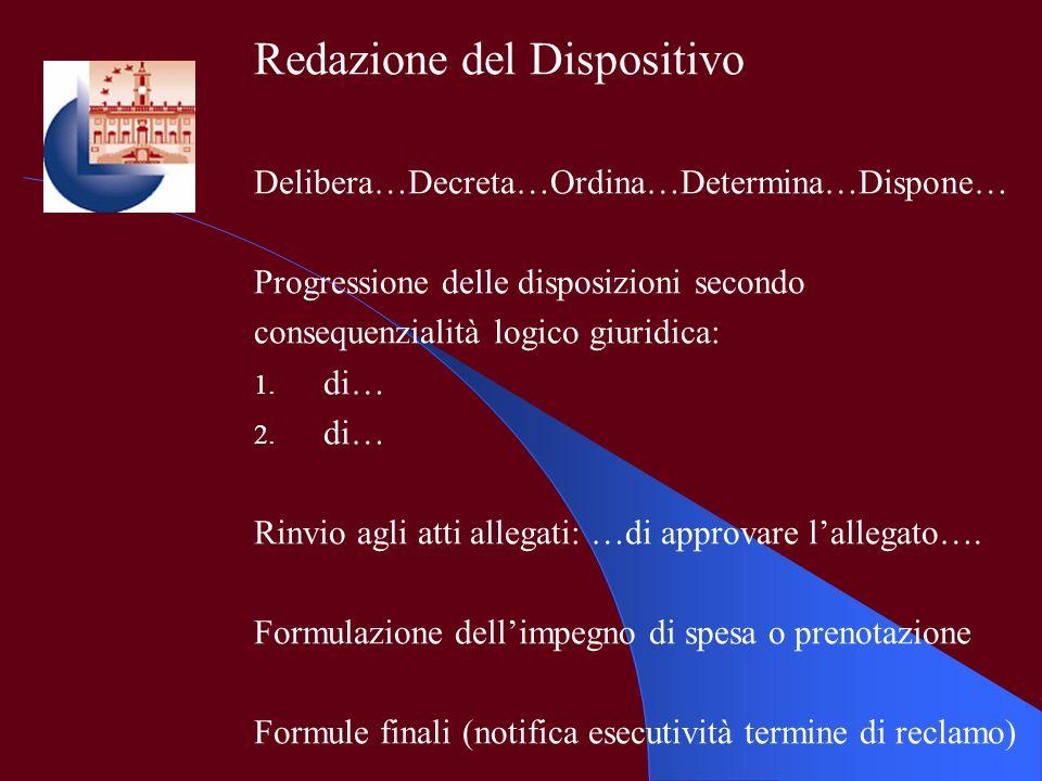 Redazione del Dispositivo Delibera…Decreta…Ordina…Determina…Dispone… Progressione delle disposizioni secondo consequenzialità logico giuridica: 1. di…
