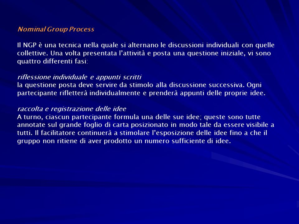 Nominal Group Process Il NGP è una tecnica nella quale si alternano le discussioni individuali con quelle collettive. Una volta presentata lattività e