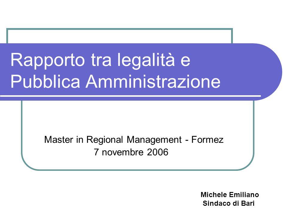Rapporto tra legalità e Pubblica Amministrazione Master in Regional Management - Formez 7 novembre 2006 Michele Emiliano Sindaco di Bari