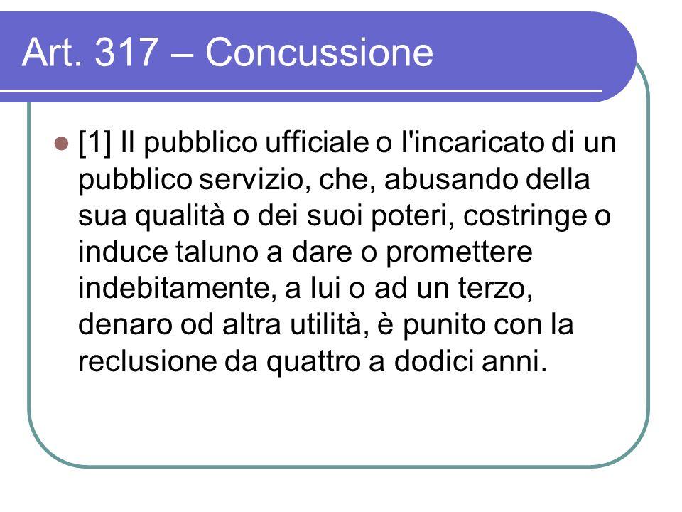 Art. 317 – Concussione [1] Il pubblico ufficiale o l'incaricato di un pubblico servizio, che, abusando della sua qualità o dei suoi poteri, costringe