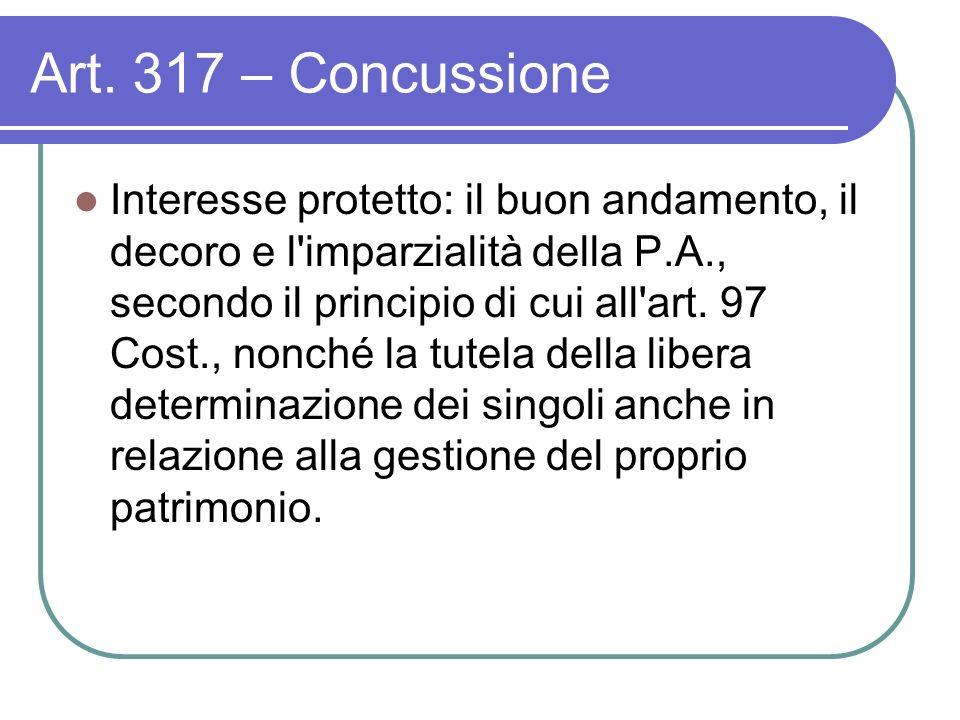 Art. 317 – Concussione Interesse protetto: il buon andamento, il decoro e l'imparzialità della P.A., secondo il principio di cui all'art. 97 Cost., no
