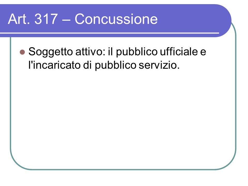 Art. 317 – Concussione Soggetto attivo: il pubblico ufficiale e l incaricato di pubblico servizio.