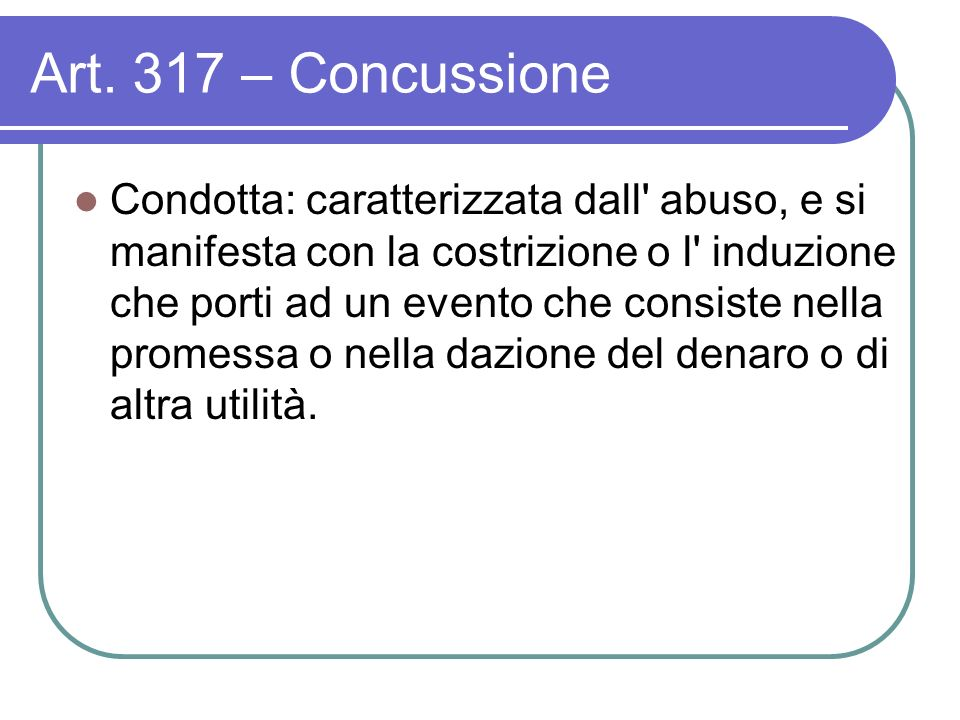 Art. 317 – Concussione Condotta: caratterizzata dall' abuso, e si manifesta con la costrizione o l' induzione che porti ad un evento che consiste nell