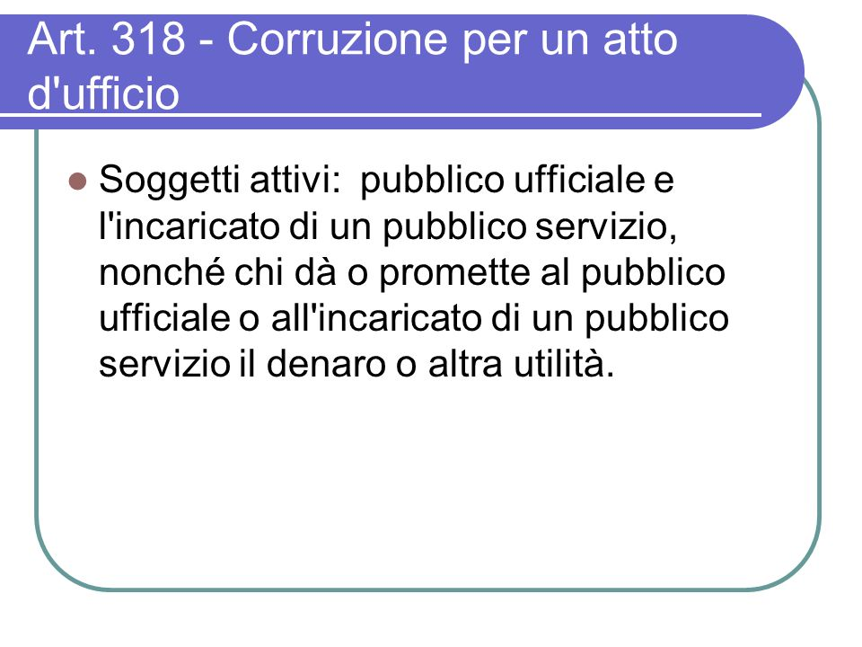 Art. 318 - Corruzione per un atto d'ufficio Soggetti attivi: pubblico ufficiale e l'incaricato di un pubblico servizio, nonché chi dà o promette al pu