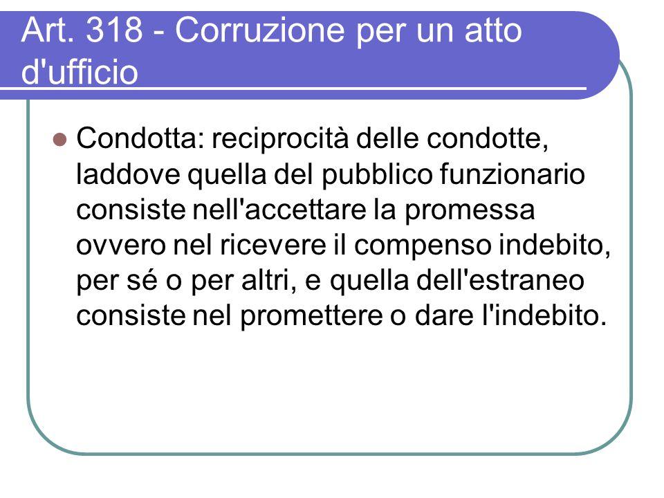Art. 318 - Corruzione per un atto d'ufficio Condotta: reciprocità delle condotte, laddove quella del pubblico funzionario consiste nell'accettare la p
