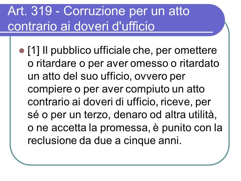 Art. 319 - Corruzione per un atto contrario ai doveri d'ufficio [1] Il pubblico ufficiale che, per omettere o ritardare o per aver omesso o ritardato