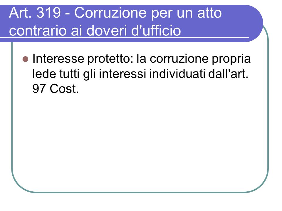Art. 319 - Corruzione per un atto contrario ai doveri d'ufficio Interesse protetto: la corruzione propria lede tutti gli interessi individuati dall'ar