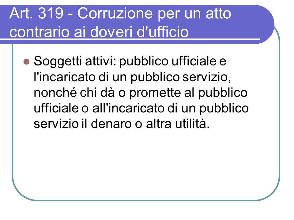 Art. 319 - Corruzione per un atto contrario ai doveri d'ufficio Soggetti attivi: pubblico ufficiale e l'incaricato di un pubblico servizio, nonché chi