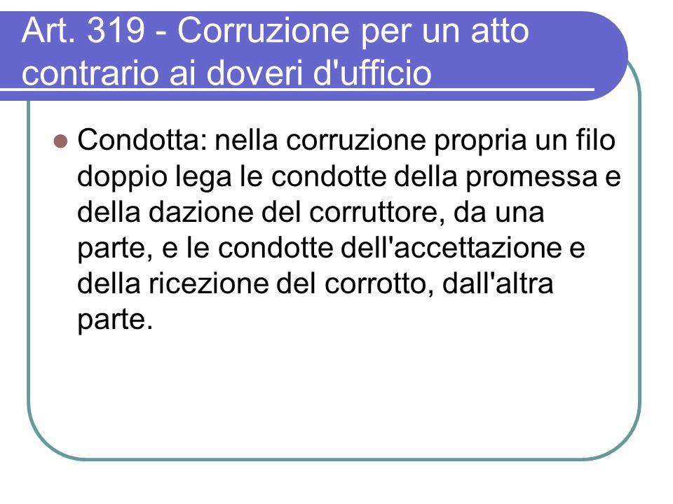 Art. 319 - Corruzione per un atto contrario ai doveri d'ufficio Condotta: nella corruzione propria un filo doppio lega le condotte della promessa e de