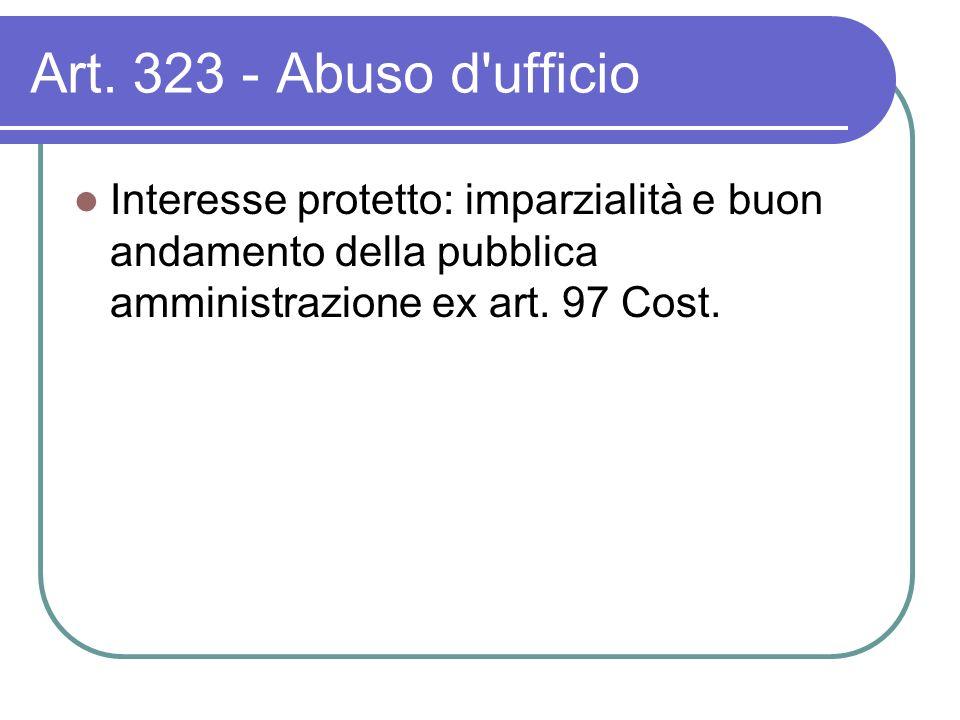 Art. 323 - Abuso d'ufficio Interesse protetto: imparzialità e buon andamento della pubblica amministrazione ex art. 97 Cost.
