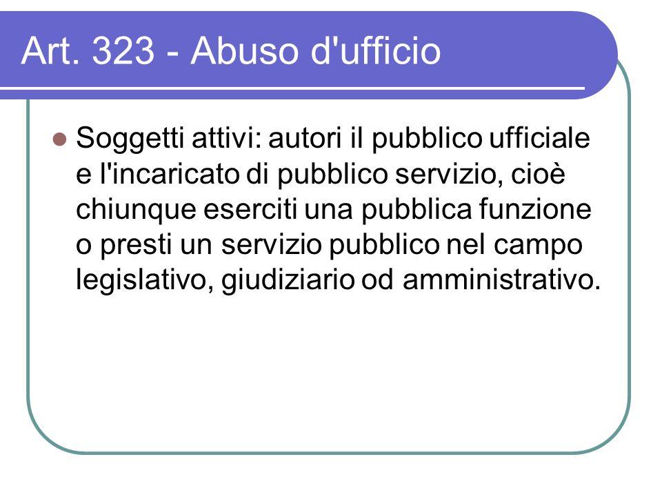 Art. 323 - Abuso d'ufficio Soggetti attivi: autori il pubblico ufficiale e l'incaricato di pubblico servizio, cioè chiunque eserciti una pubblica funz