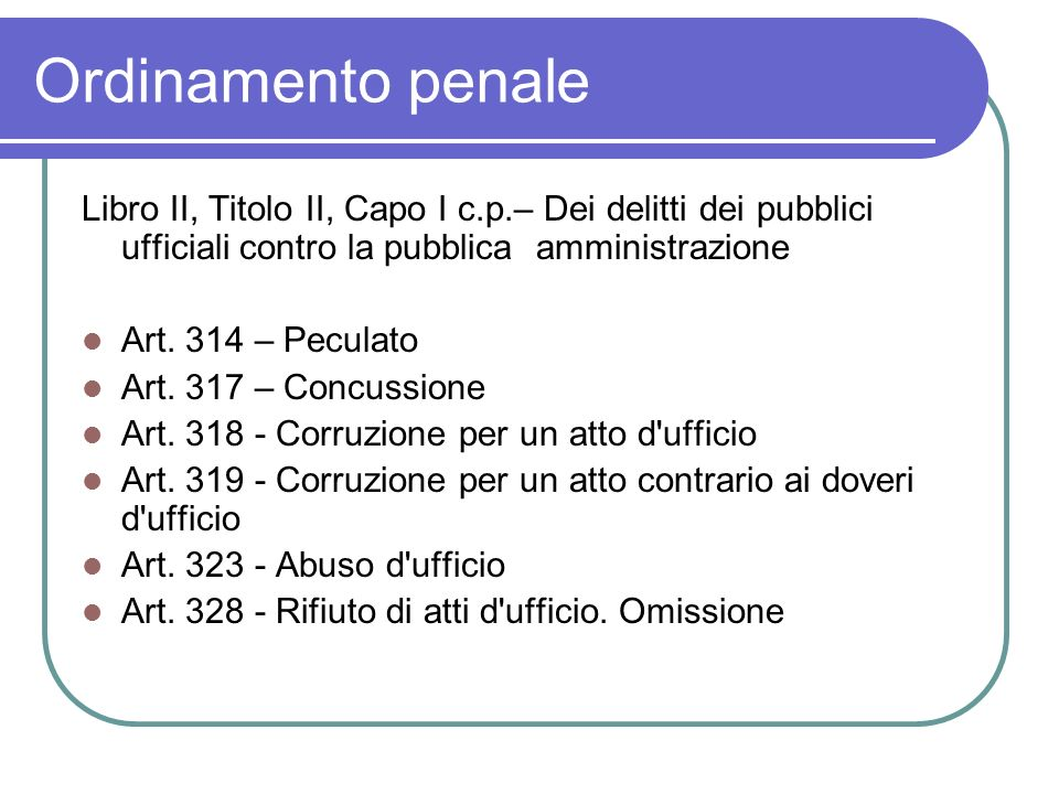 Ordinamento penale Libro II, Titolo II, Capo I c.p.– Dei delitti dei pubblici ufficiali contro la pubblica amministrazione Art.
