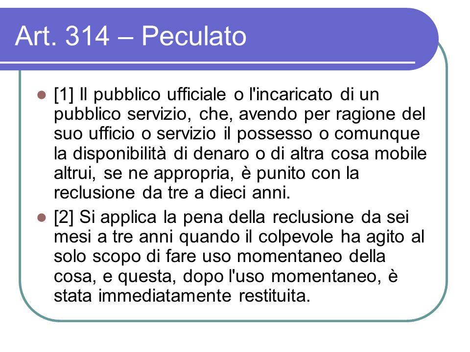 Art. 314 – Peculato [1] Il pubblico ufficiale o l'incaricato di un pubblico servizio, che, avendo per ragione del suo ufficio o servizio il possesso o