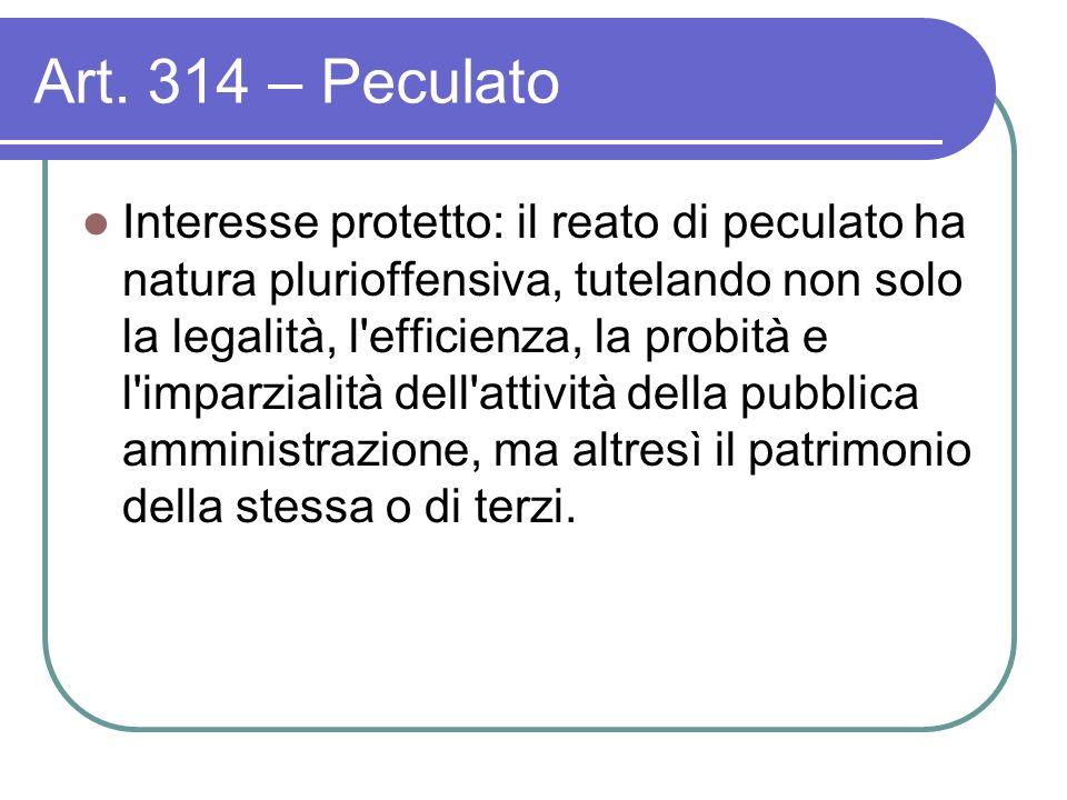 Art. 314 – Peculato Interesse protetto: il reato di peculato ha natura plurioffensiva, tutelando non solo la legalità, l'efficienza, la probità e l'im