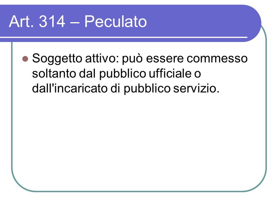 Art. 314 – Peculato Soggetto attivo: può essere commesso soltanto dal pubblico ufficiale o dall'incaricato di pubblico servizio.