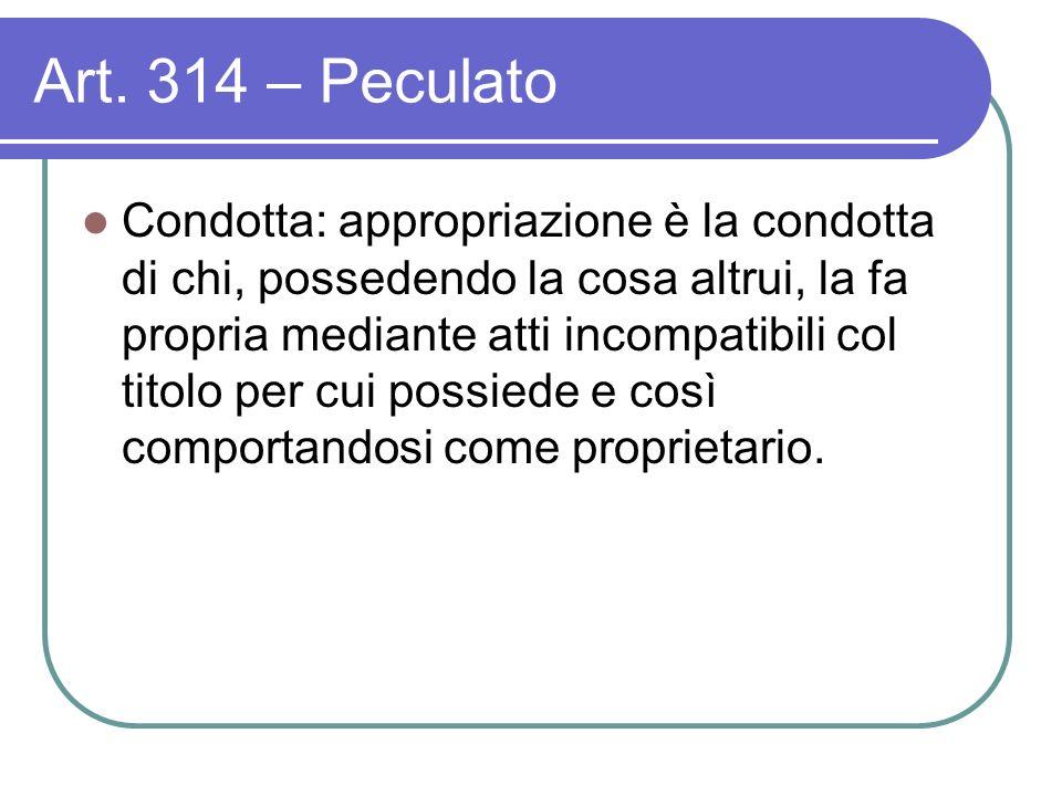 Art. 314 – Peculato Condotta: appropriazione è la condotta di chi, possedendo la cosa altrui, la fa propria mediante atti incompatibili col titolo per