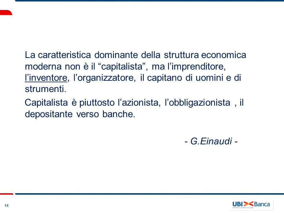 14 La caratteristica dominante della struttura economica moderna non è il capitalista, ma limprenditore, linventore, lorganizzatore, il capitano di uomini e di strumenti.
